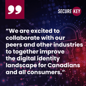 """""""We are excited to collaborate with our  peers and other industries  to together improve the digital identity  landscape forCanadiansand all consumers."""""""